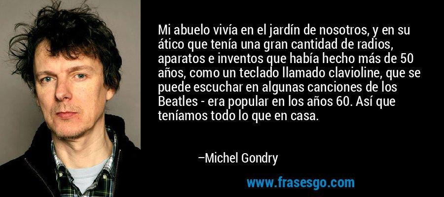 Mi abuelo vivía en el jardín de nosotros, y en su ático que tenía una gran cantidad de radios, aparatos e inventos que había hecho más de 50 años, como un teclado llamado clavioline, que se puede escuchar en algunas canciones de los Beatles - era popular en los años 60. Así que teníamos todo lo que en casa. – Michel Gondry