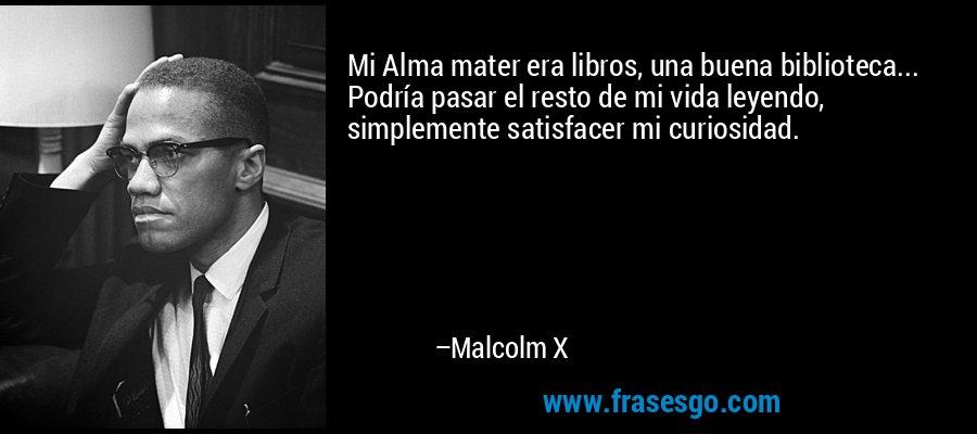 Mi Alma mater era libros, una buena biblioteca... Podría pasar el resto de mi vida leyendo, simplemente satisfacer mi curiosidad. – Malcolm X