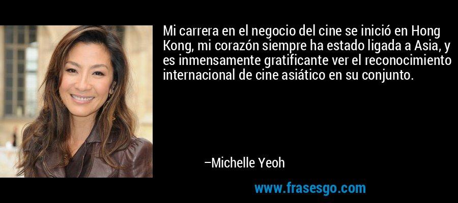 Mi carrera en el negocio del cine se inició en Hong Kong, mi corazón siempre ha estado ligada a Asia, y es inmensamente gratificante ver el reconocimiento internacional de cine asiático en su conjunto. – Michelle Yeoh