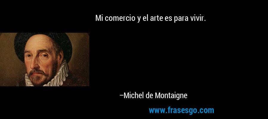 Mi comercio y el arte es para vivir. – Michel de Montaigne