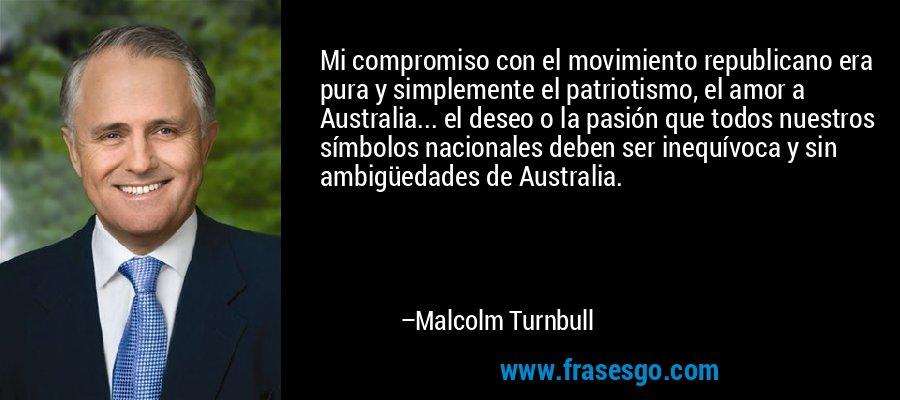 Mi compromiso con el movimiento republicano era pura y simplemente el patriotismo, el amor a Australia... el deseo o la pasión que todos nuestros símbolos nacionales deben ser inequívoca y sin ambigüedades de Australia. – Malcolm Turnbull