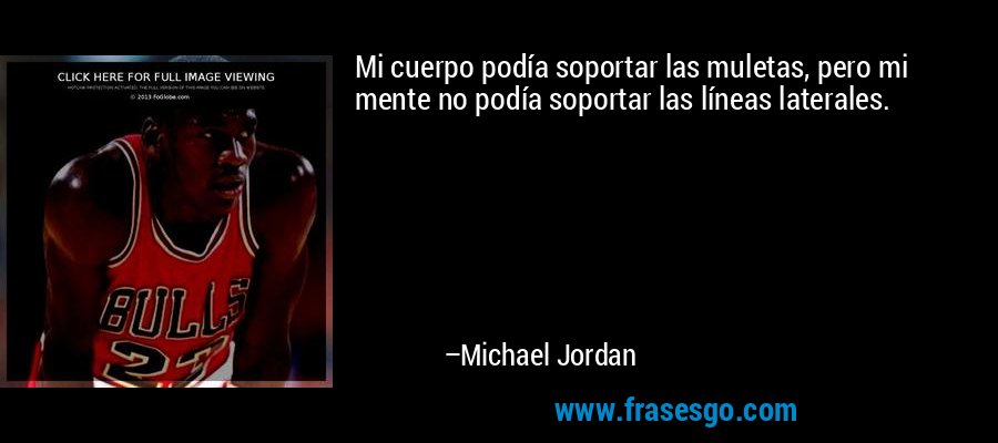 Mi cuerpo podía soportar las muletas, pero mi mente no podía soportar las líneas laterales. – Michael Jordan