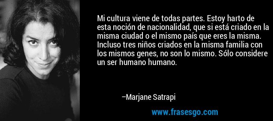 Mi cultura viene de todas partes. Estoy harto de esta noción de nacionalidad, que si está criado en la misma ciudad o el mismo país que eres la misma. Incluso tres niños criados en la misma familia con los mismos genes, no son lo mismo. Sólo considere un ser humano humano. – Marjane Satrapi