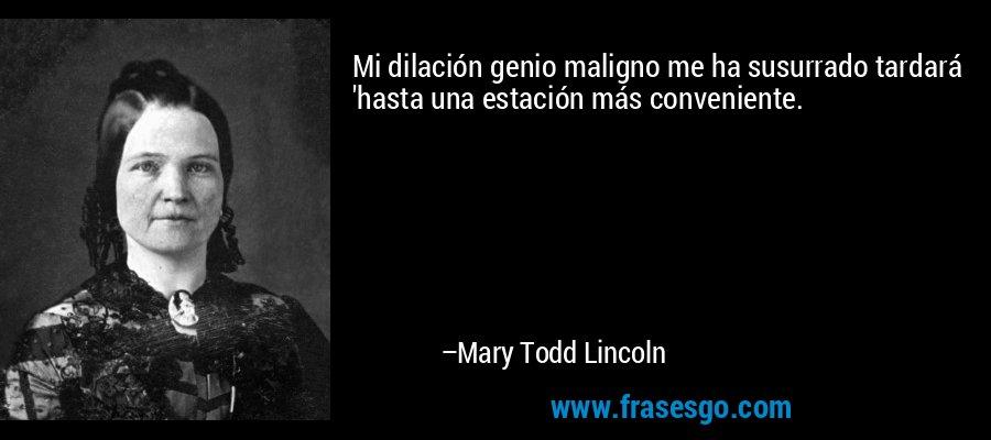 Mi dilación genio maligno me ha susurrado tardará 'hasta una estación más conveniente. – Mary Todd Lincoln