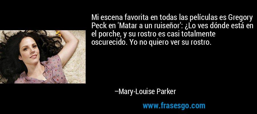 Mi escena favorita en todas las películas es Gregory Peck en 'Matar a un ruiseñor': ¿Lo ves dónde está en el porche, y su rostro es casi totalmente oscurecido. Yo no quiero ver su rostro. – Mary-Louise Parker
