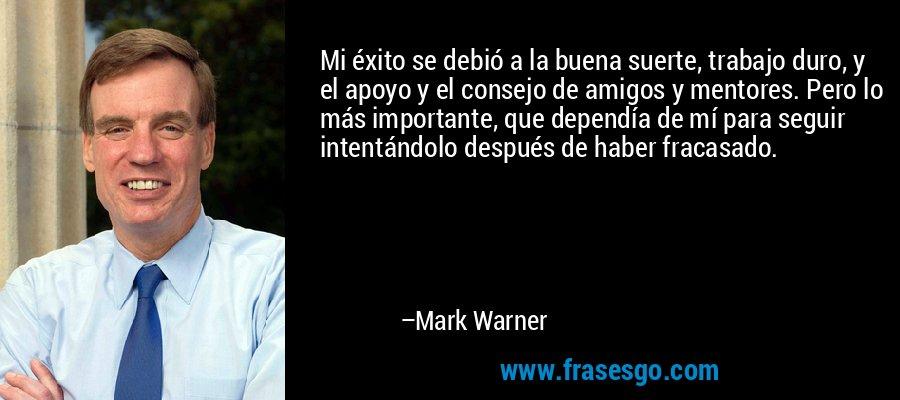 Mi éxito se debió a la buena suerte, trabajo duro, y el apoyo y el consejo de amigos y mentores. Pero lo más importante, que dependía de mí para seguir intentándolo después de haber fracasado. – Mark Warner