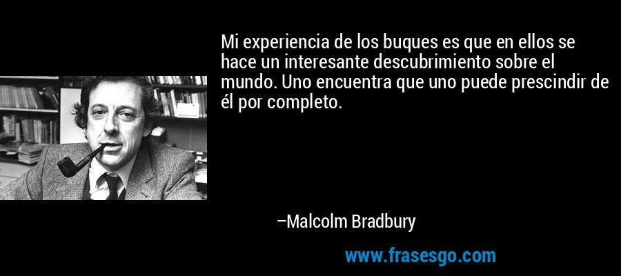 Mi experiencia de los buques es que en ellos se hace un interesante descubrimiento sobre el mundo. Uno encuentra que uno puede prescindir de él por completo. – Malcolm Bradbury