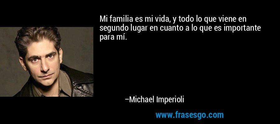 Mi familia es mi vida, y todo lo que viene en segundo lugar en cuanto a lo que es importante para mí. – Michael Imperioli