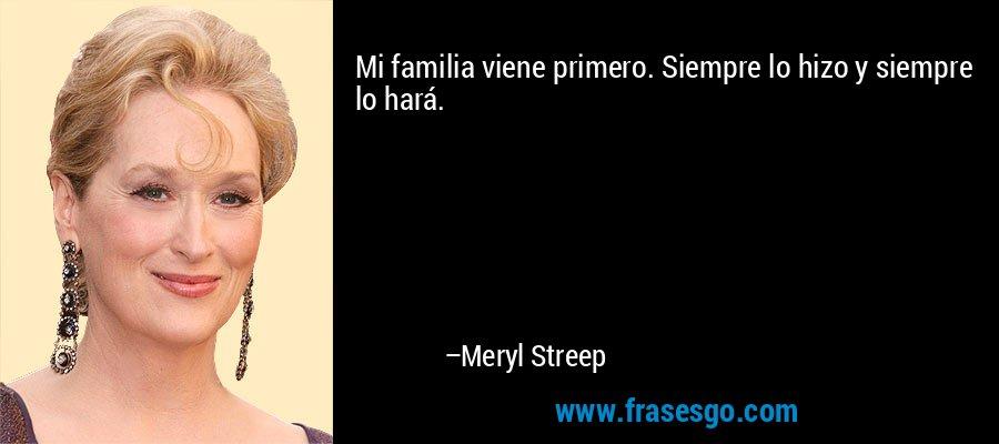 Mi familia viene primero. Siempre lo hizo y siempre lo hará. – Meryl Streep