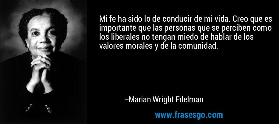 Mi fe ha sido lo de conducir de mi vida. Creo que es importante que las personas que se perciben como los liberales no tengan miedo de hablar de los valores morales y de la comunidad. – Marian Wright Edelman