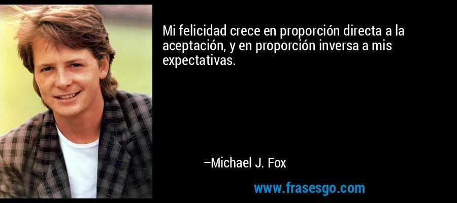 Mi felicidad crece en proporción directa a la aceptación, y en proporción inversa a mis expectativas. – Michael J. Fox