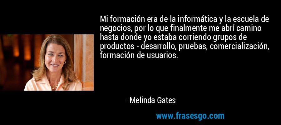 Mi formación era de la informática y la escuela de negocios, por lo que finalmente me abrí camino hasta donde yo estaba corriendo grupos de productos - desarrollo, pruebas, comercialización, formación de usuarios. – Melinda Gates