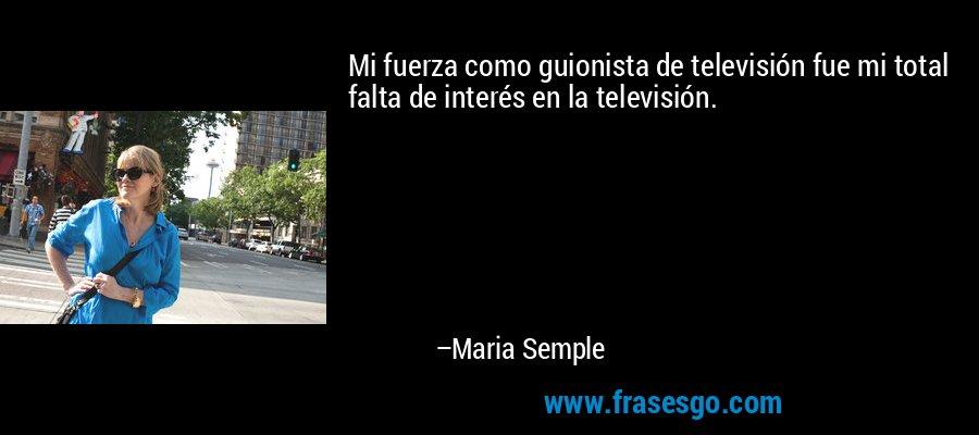 Mi fuerza como guionista de televisión fue mi total falta de interés en la televisión. – Maria Semple