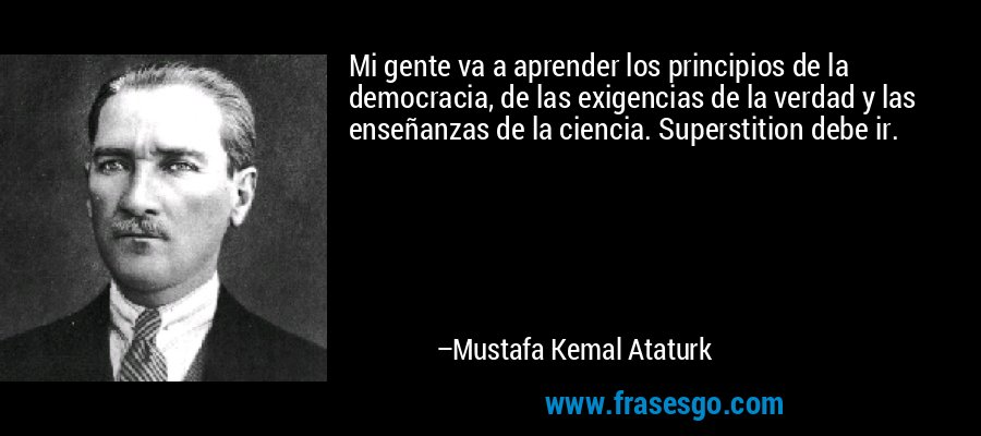 Mi gente va a aprender los principios de la democracia, de las exigencias de la verdad y las enseñanzas de la ciencia. Superstition debe ir. – Mustafa Kemal Ataturk