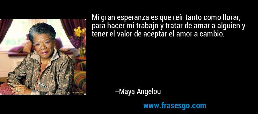 Mi gran esperanza es que reír tanto como llorar, para hacer mi trabajo y tratar de amar a alguien y tener el valor de aceptar el amor a cambio. – Maya Angelou