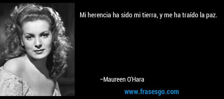 Mi herencia ha sido mi tierra, y me ha traído la paz. – Maureen O'Hara