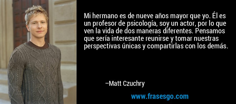 Mi hermano es de nueve años mayor que yo. Él es un profesor de psicología, soy un actor, por lo que ven la vida de dos maneras diferentes. Pensamos que sería interesante reunirse y tomar nuestras perspectivas únicas y compartirlas con los demás. – Matt Czuchry
