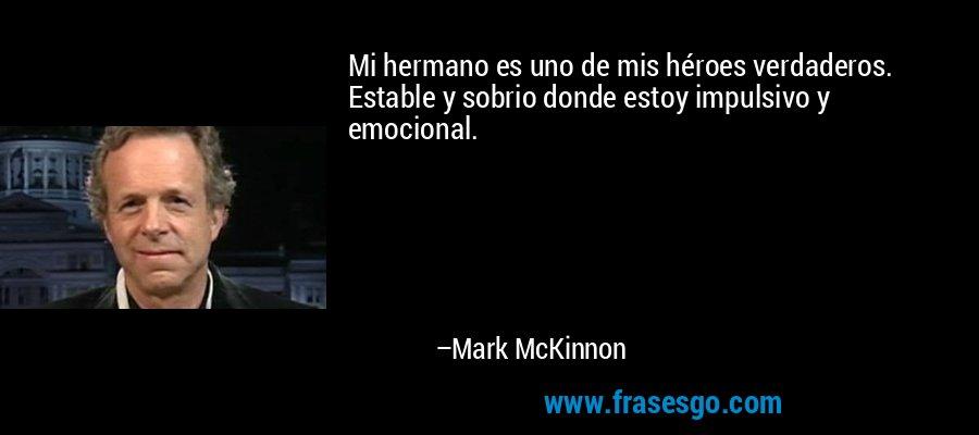 Mi hermano es uno de mis héroes verdaderos. Estable y sobrio donde estoy impulsivo y emocional. – Mark McKinnon