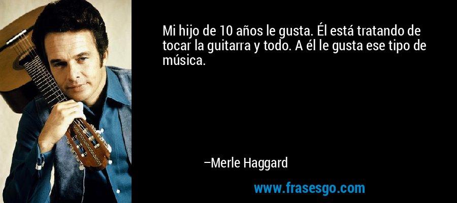 Mi hijo de 10 años le gusta. Él está tratando de tocar la guitarra y todo. A él le gusta ese tipo de música. – Merle Haggard