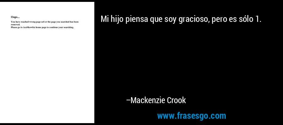 Mi hijo piensa que soy gracioso, pero es sólo 1. – Mackenzie Crook