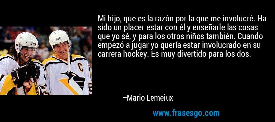 Mi hijo, que es la razón por la que me involucré. Ha sido un placer estar con él y enseñarle las cosas que yo sé, y para los otros niños también. Cuando empezó a jugar yo quería estar involucrado en su carrera hockey. Es muy divertido para los dos. – Mario Lemeiux
