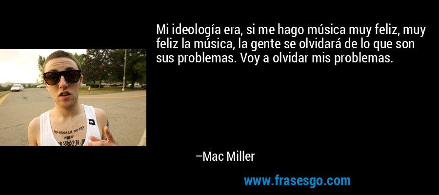 Mi ideología era, si me hago música muy feliz, muy feliz la música, la gente se olvidará de lo que son sus problemas. Voy a olvidar mis problemas. – Mac Miller