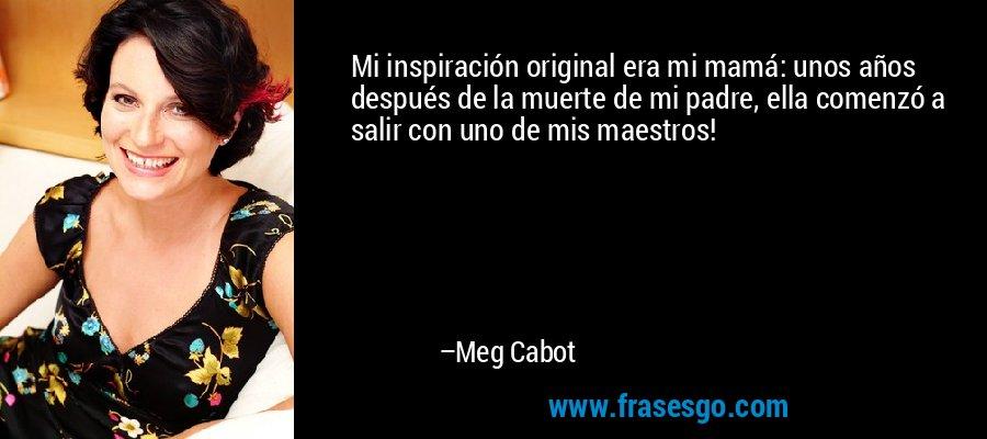 Mi inspiración original era mi mamá: unos años después de la muerte de mi padre, ella comenzó a salir con uno de mis maestros! – Meg Cabot