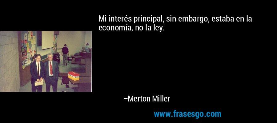Mi interés principal, sin embargo, estaba en la economía, no la ley. – Merton Miller