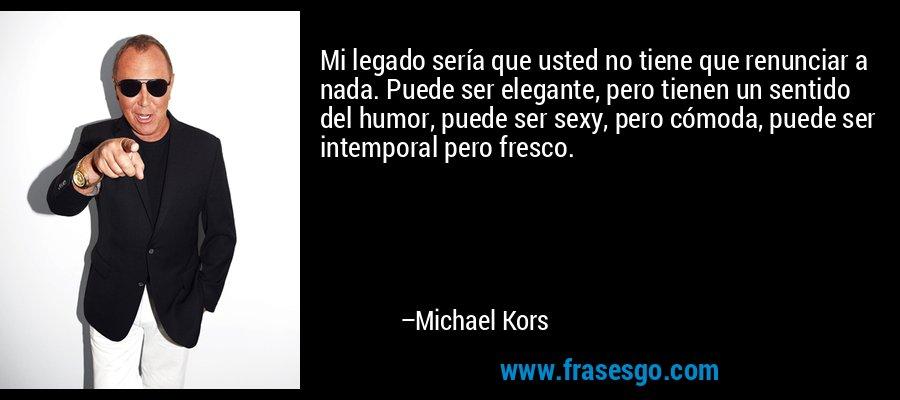 Mi legado sería que usted no tiene que renunciar a nada. Puede ser elegante, pero tienen un sentido del humor, puede ser sexy, pero cómoda, puede ser intemporal pero fresco. – Michael Kors