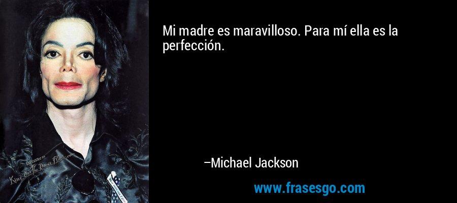 Mi madre es maravilloso. Para mí ella es la perfección. – Michael Jackson