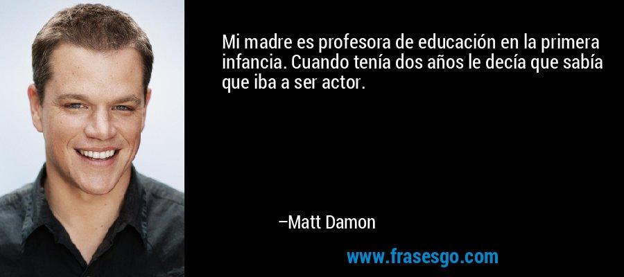 Mi madre es profesora de educación en la primera infancia. Cuando tenía dos años le decía que sabía que iba a ser actor. – Matt Damon