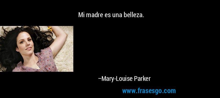 Mi madre es una belleza. – Mary-Louise Parker