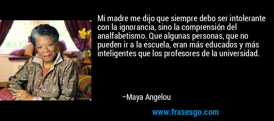 Mi madre me dijo que siempre debo ser intolerante con la ignorancia, sino la comprensión del analfabetismo. Que algunas personas, que no pueden ir a la escuela, eran más educados y más inteligentes que los profesores de la universidad. – Maya Angelou
