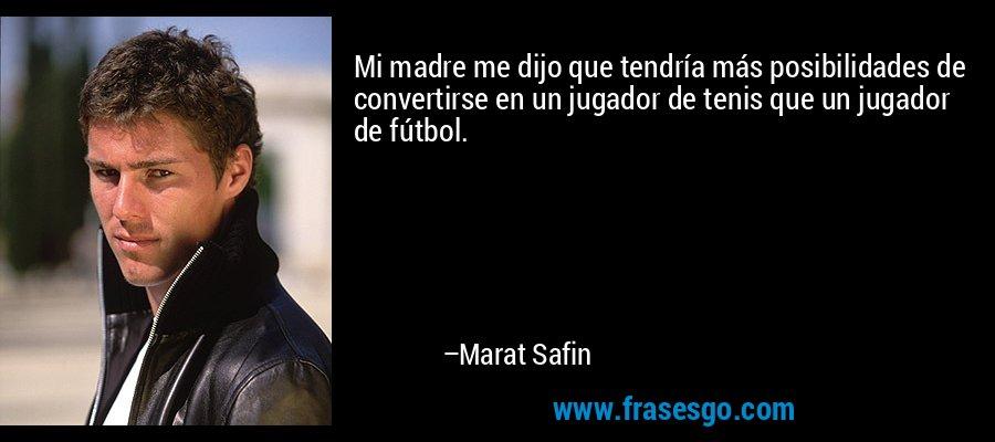 Mi madre me dijo que tendría más posibilidades de convertirse en un jugador de tenis que un jugador de fútbol. – Marat Safin