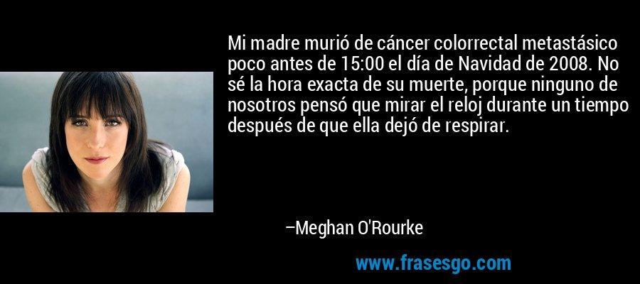 Mi madre murió de cáncer colorrectal metastásico poco antes de 15:00 el día de Navidad de 2008. No sé la hora exacta de su muerte, porque ninguno de nosotros pensó que mirar el reloj durante un tiempo después de que ella dejó de respirar. – Meghan O'Rourke