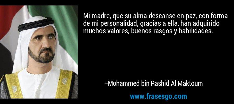 Mi madre, que su alma descanse en paz, con forma de mi personalidad, gracias a ella, han adquirido muchos valores, buenos rasgos y habilidades. – Mohammed bin Rashid Al Maktoum