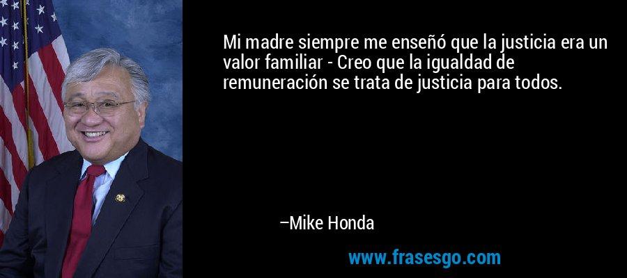 Mi madre siempre me enseñó que la justicia era un valor familiar - Creo que la igualdad de remuneración se trata de justicia para todos. – Mike Honda