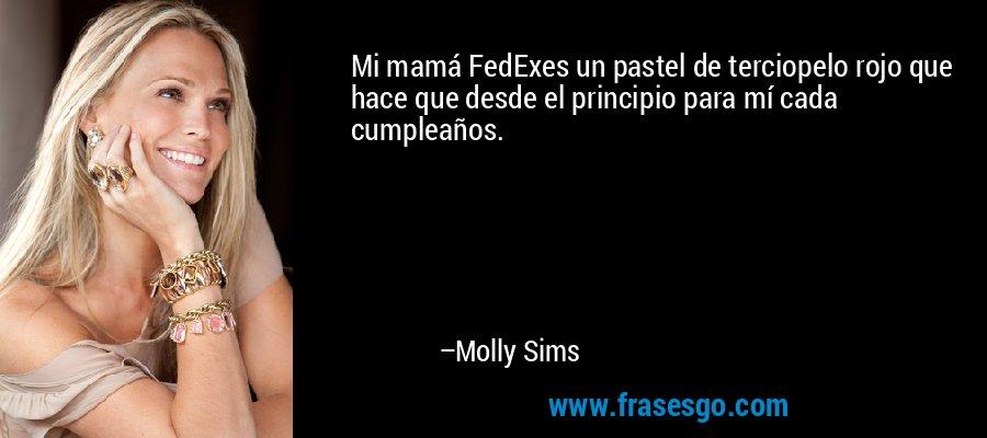 Mi mamá FedExes un pastel de terciopelo rojo que hace que desde el principio para mí cada cumpleaños. – Molly Sims