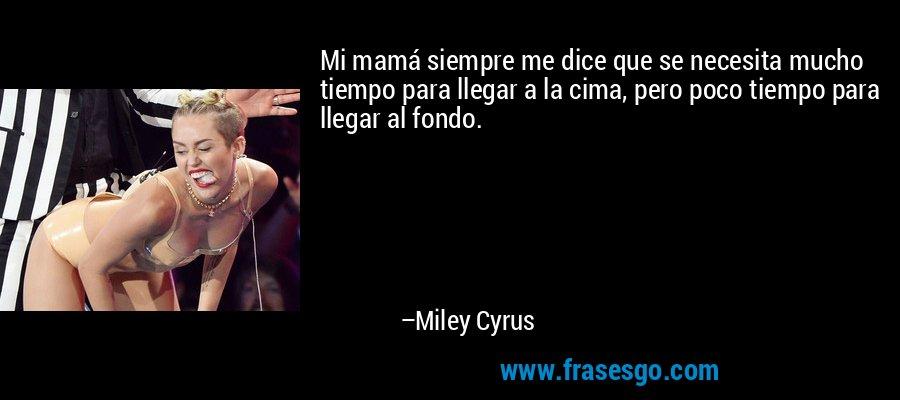 Mi mamá siempre me dice que se necesita mucho tiempo para llegar a la cima, pero poco tiempo para llegar al fondo. – Miley Cyrus
