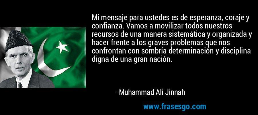 Mi mensaje para ustedes es de esperanza, coraje y confianza. Vamos a movilizar todos nuestros recursos de una manera sistemática y organizada y hacer frente a los graves problemas que nos confrontan con sombría determinación y disciplina digna de una gran nación. – Muhammad Ali Jinnah