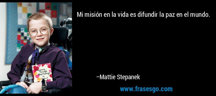 Mi misión en la vida es difundir la paz en el mundo. – Mattie Stepanek