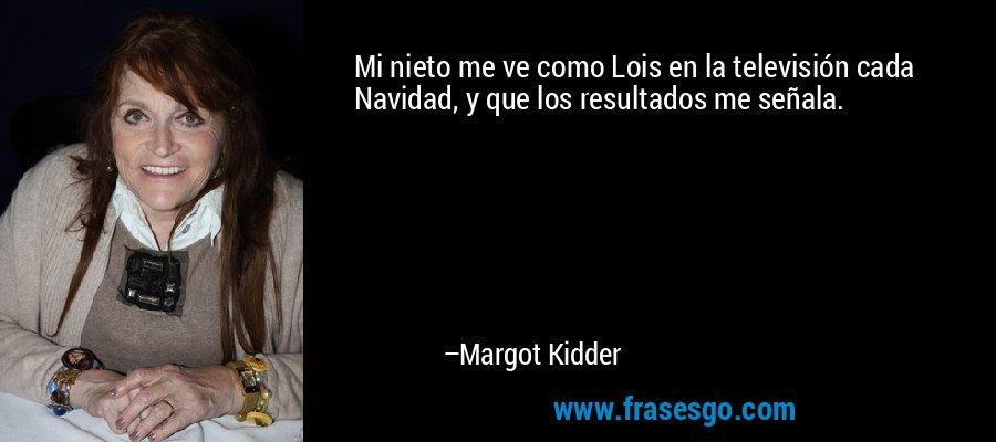 Mi nieto me ve como Lois en la televisión cada Navidad, y que los resultados me señala. – Margot Kidder