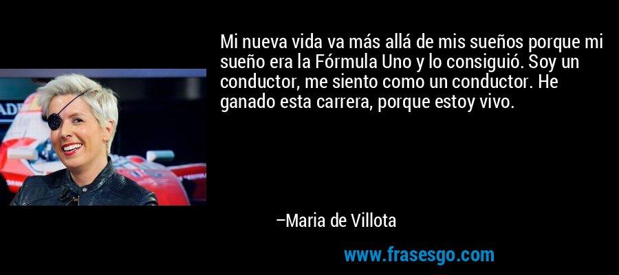 Mi nueva vida va más allá de mis sueños porque mi sueño era la Fórmula Uno y lo consiguió. Soy un conductor, me siento como un conductor. He ganado esta carrera, porque estoy vivo. – Maria de Villota