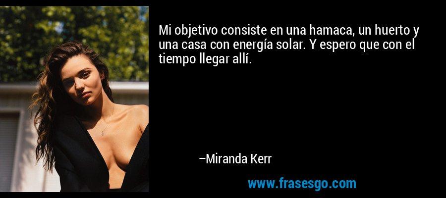 Mi objetivo consiste en una hamaca, un huerto y una casa con energía solar. Y espero que con el tiempo llegar allí. – Miranda Kerr