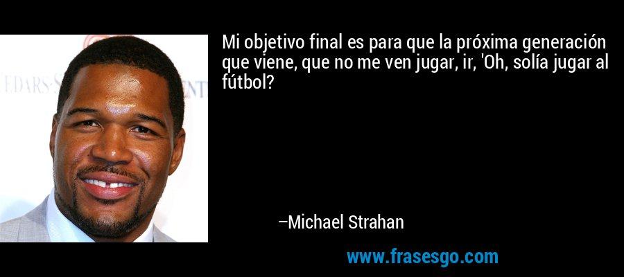 Mi objetivo final es para que la próxima generación que viene, que no me ven jugar, ir, 'Oh, solía jugar al fútbol? – Michael Strahan