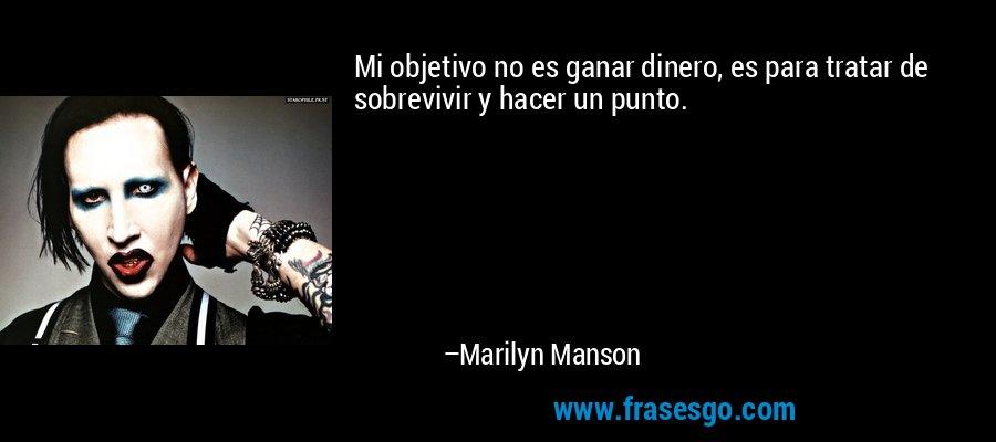 Mi objetivo no es ganar dinero, es para tratar de sobrevivir y hacer un punto. – Marilyn Manson
