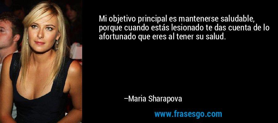 Mi objetivo principal es mantenerse saludable, porque cuando estás lesionado te das cuenta de lo afortunado que eres al tener su salud. – Maria Sharapova