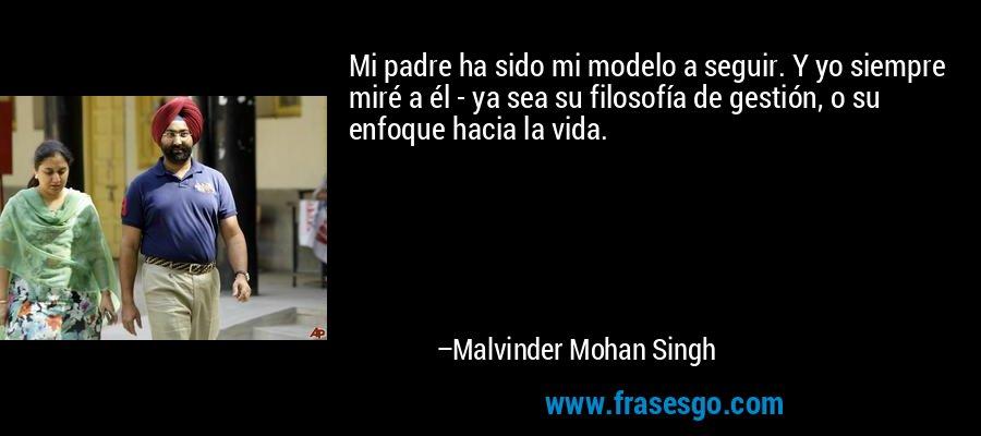 Mi padre ha sido mi modelo a seguir. Y yo siempre miré a él - ya sea su filosofía de gestión, o su enfoque hacia la vida. – Malvinder Mohan Singh
