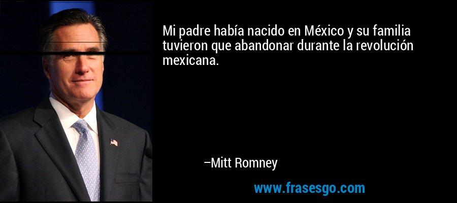 Mi padre había nacido en México y su familia tuvieron que abandonar durante la revolución mexicana. – Mitt Romney