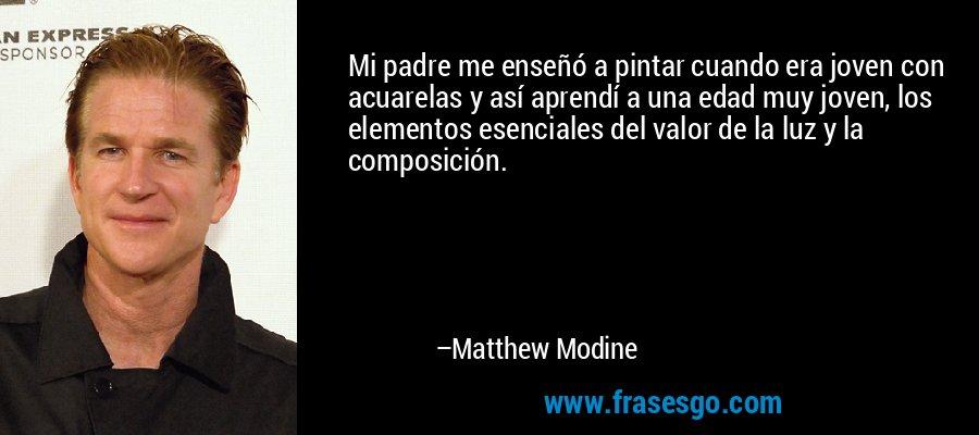 Mi padre me enseñó a pintar cuando era joven con acuarelas y así aprendí a una edad muy joven, los elementos esenciales del valor de la luz y la composición. – Matthew Modine